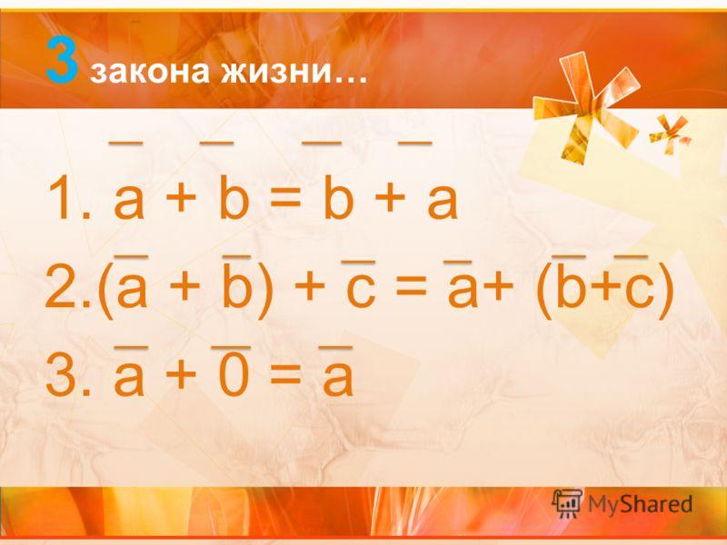 3 закона жизни… 1. a + b = b + a 2.(a + b) + c = a+ (b+c) 3. a + 0 = a