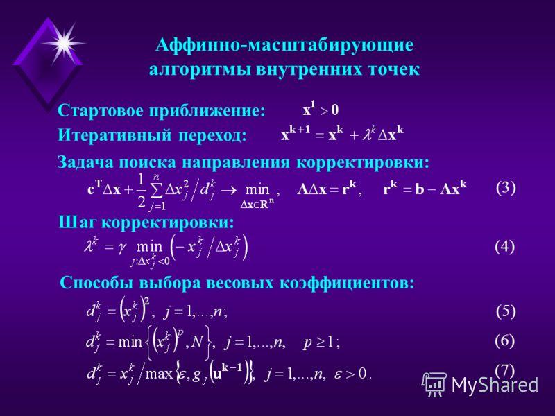 Аффинно-масштабирующие алгоритмы внутренних точек Стартовое приближение: Итеративный переход: Задача поиска направления корректировки: Шаг корректировки: (3) Способы выбора весовых коэффициентов: (4) (5) (6) (7)