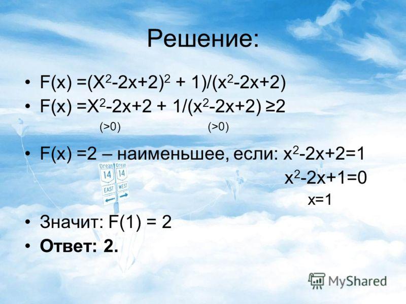 Решение: F(x) =(X 2 -2x+2) 2 + 1)/(x 2 -2x+2) F(x) =X 2 -2x+2 + 1/(x 2 -2x+2) 2 (>0) (>0) F(x) =2 – наименьшее, если: x 2 -2x+2=1 x 2 -2x+1=0 x=1 Значит: F(1) = 2 Ответ: 2.