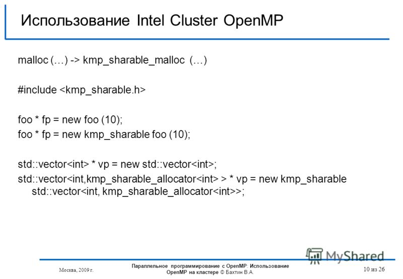 Москва, 2009 г. 10 из 26 Использование Intel Cluster OpenMP malloc (…) -> kmp_sharable_malloc (…) #include foo * fp = new foo (10); foo * fp = new kmp_sharable foo (10); std::vector * vp = new std::vector ; std::vector > * vp = new kmp_sharable std::
