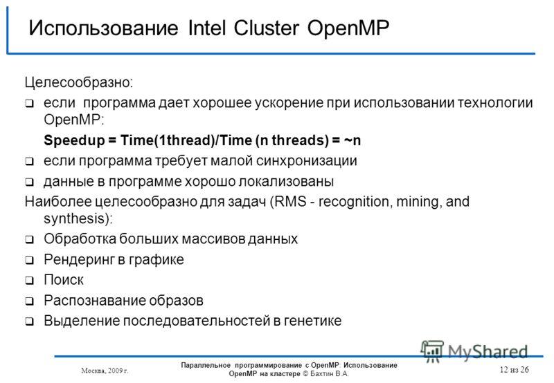 Москва, 2009 г. 12 из 26 Использование Intel Cluster OpenMP Целесообразно: если программа дает хорошее ускорение при использовании технологии OpenMP: Speedup = Time(1thread)/Time (n threads) = ~n еcли программа требует малой синхронизации данные в пр