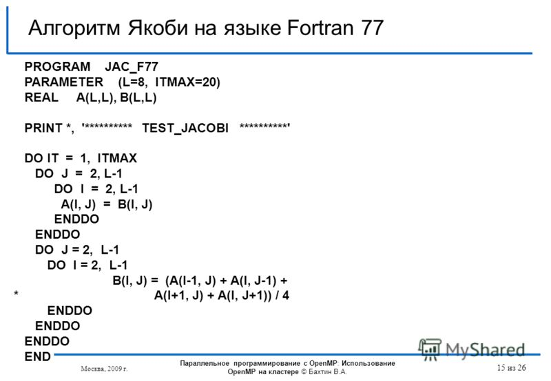 Москва, 2009 г. 15 из 26 Алгоритм Якоби на языке Fortran 77 PROGRAM JAC_F77 PARAMETER (L=8, ITMAX=20) REAL A(L,L), B(L,L) PRINT *, '********** TEST_JACOBI **********' DO IT = 1, ITMAX DO J = 2, L-1 DO I = 2, L-1 A(I, J) = B(I, J) ENDDO DO J = 2, L-1