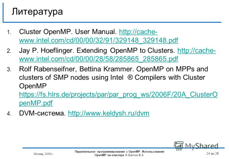 24 из 26 Литература 1. Cluster OpenMP. User Manual. http://cache- www.intel.com/cd/00/00/32/91/329148_329148.pdfhttp://cache- www.intel.com/cd/00/00/32/91/329148_329148.pdf 2. Jay P. Hoeflinger. Extending OpenMP to Clusters. http://cache- www.intel.c