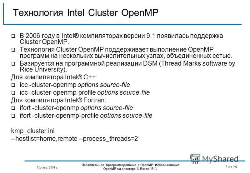 Москва, 2009 г. 3 из 26 Технология Intel Cluster OpenMP В 2006 году в Intel® компиляторах версии 9.1 появилась поддержка Cluster OpenMP. Технология Cluster OpenMP поддерживает выполнение OpenMP программ на нескольких вычислительных узлах, объединенны
