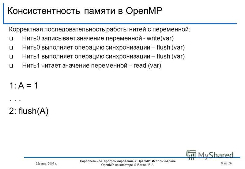 Консистентность памяти в OpenMP Москва, 2009 г. 8 из 26 Корректная последовательность работы нитей с переменной: Нить0 записывает значение переменной - write(var) Нить0 выполняет операцию синхронизации – flush (var) Нить1 выполняет операцию синхрониз