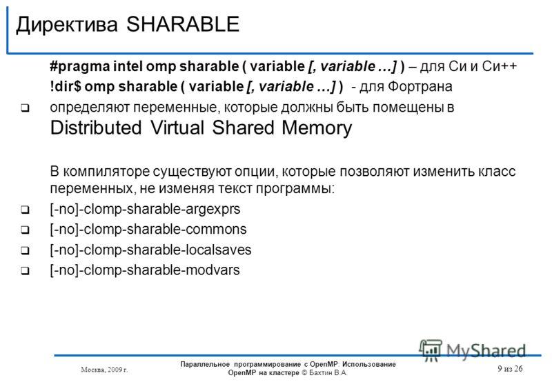 Директива SHARABLE Москва, 2009 г. 9 из 26 #pragma intel omp sharable ( variable [, variable …] ) – для Си и Си++ !dir$ omp sharable ( variable [, variable …] ) - для Фортрана определяют переменные, которые должны быть помещены в Distributed Virtual