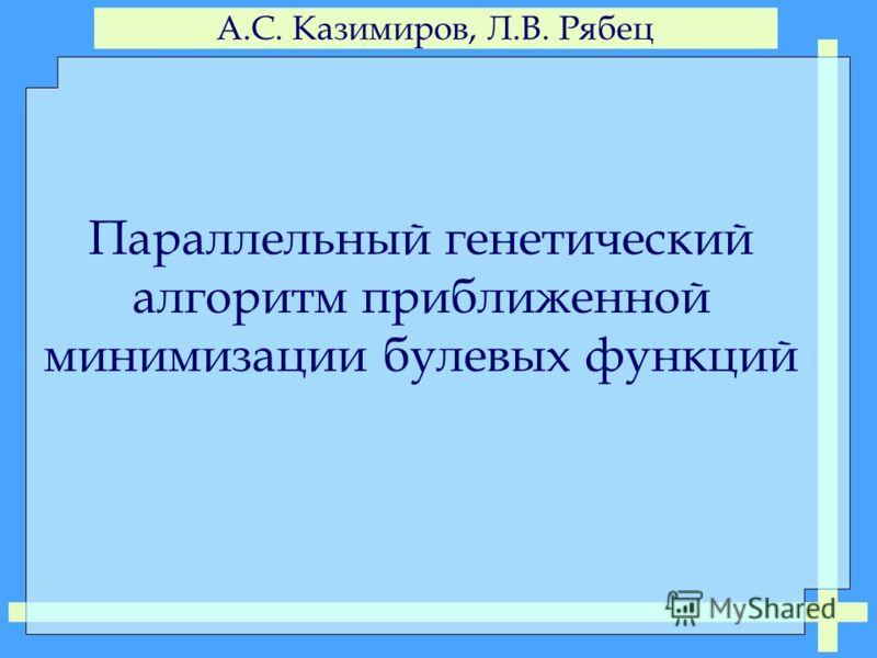 А.С. Казимиров, Л.В. Рябец Параллельный генетический алгоритм приближенной минимизации булевых функций