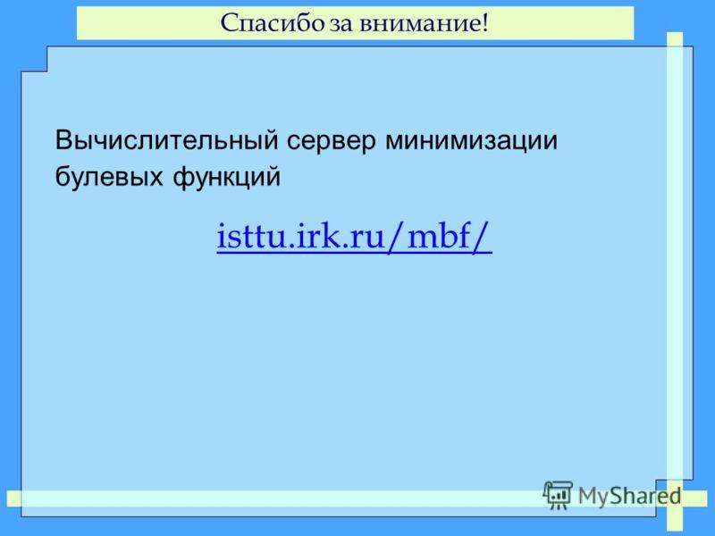 Спасибо за внимание! Вычислительный сервер минимизации булевых функций isttu.irk.ru/mbf/