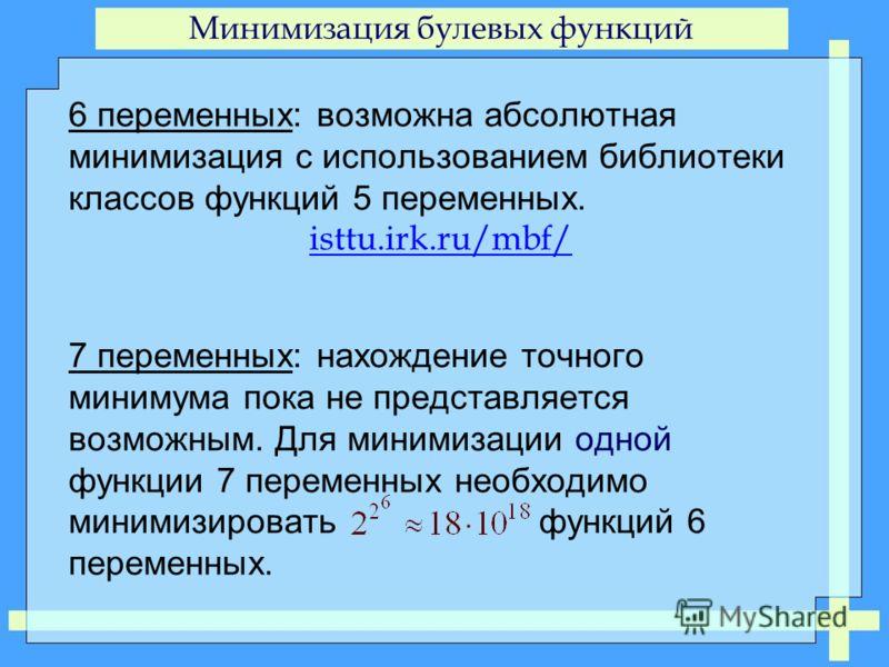 Минимизация булевых функций 6 переменных: возможна абсолютная минимизация с использованием библиотеки классов функций 5 переменных. isttu.irk.ru/mbf/ 7 переменных: нахождение точного минимума пока не представляется возможным. Для минимизации одной фу