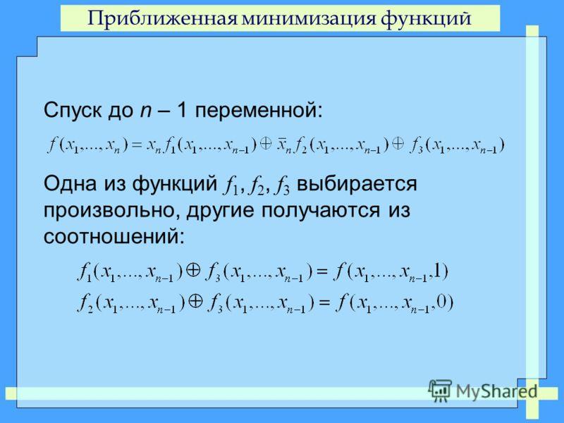 Приближенная минимизация функций Спуск до n – 1 переменной: Одна из функций f 1, f 2, f 3 выбирается произвольно, другие получаются из соотношений: