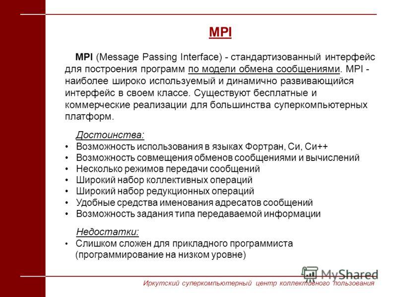 MPI (Message Passing Interface) - стандартизованный интерфейс для построения программ по модели обмена сообщениями. MPI - наиболее широко используемый и динамично развивающийся интерфейс в своем классе. Существуют бесплатные и коммерческие реализации