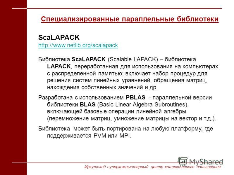 ScaLAPACK http://www.netlib.org/scalapack Библиотека ScaLAPACK (Scalable LAPACK) – библиотека LAPACK, переработанная для использования на компьютерах с распределенной памятью; включает набор процедур для решения систем линейных уравнений, обращения м