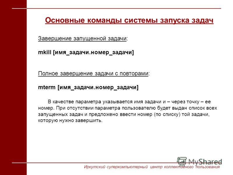 Основные команды системы запуска задач Завершение запущенной задачи: mkill [имя_задачи.номер_задачи] Полное завершение задачи c повторами: mterm [имя_задачи.номер_задачи] В качестве параметра указывается имя задачи и – через точку – ее номер. При отс