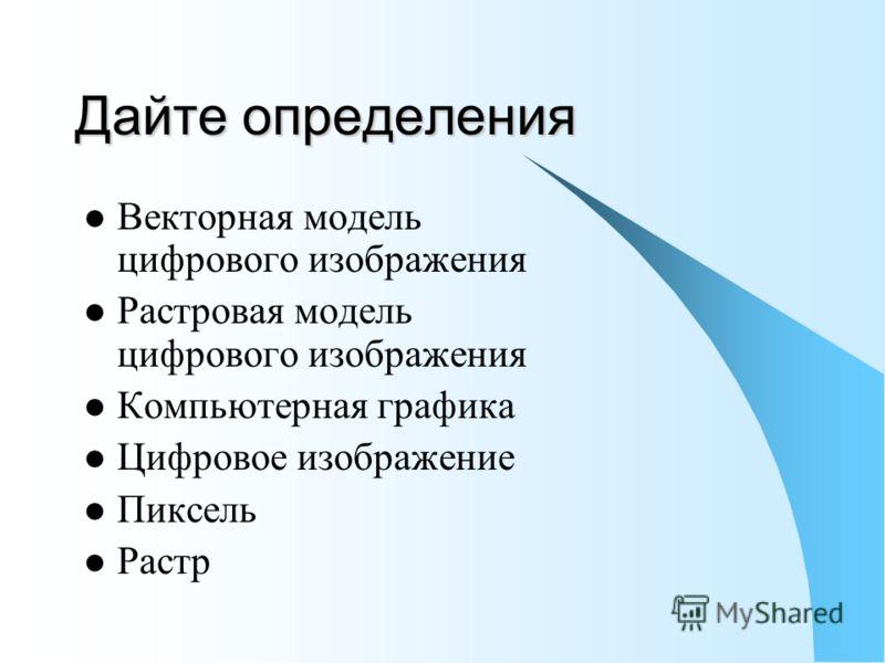 Дайте определения Векторная модель цифрового изображения Растровая модель цифрового изображения Компьютерная графика Цифровое изображение Пиксель Растр
