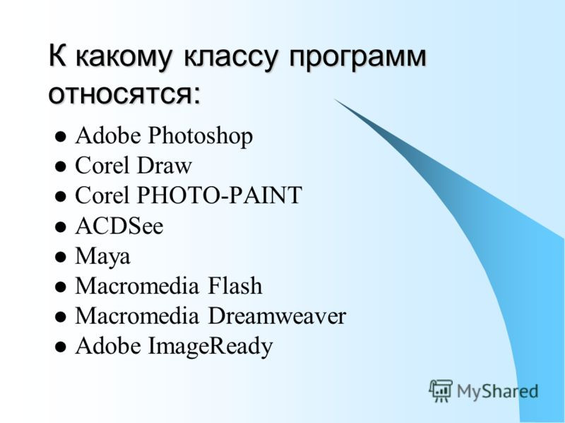 К какому классу программ относятся: Adobe Photoshop Corel Draw Corel PHOTO-PAINT ACDSee Maya Macromedia Flash Macromedia Dreamweaver Adobe ImageReady