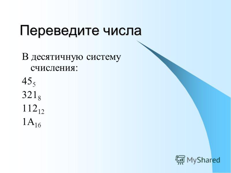 Переведите числа В десятичную систему счисления: 45 5 321 8 112 12 1A 16