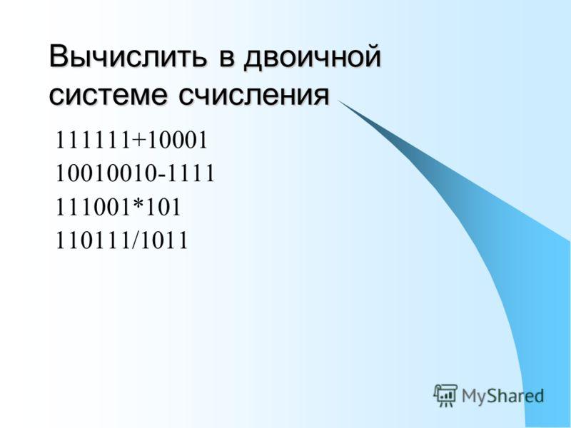 Вычислить в двоичной системе счисления 111111+10001 10010010-1111 111001*101 110111/1011