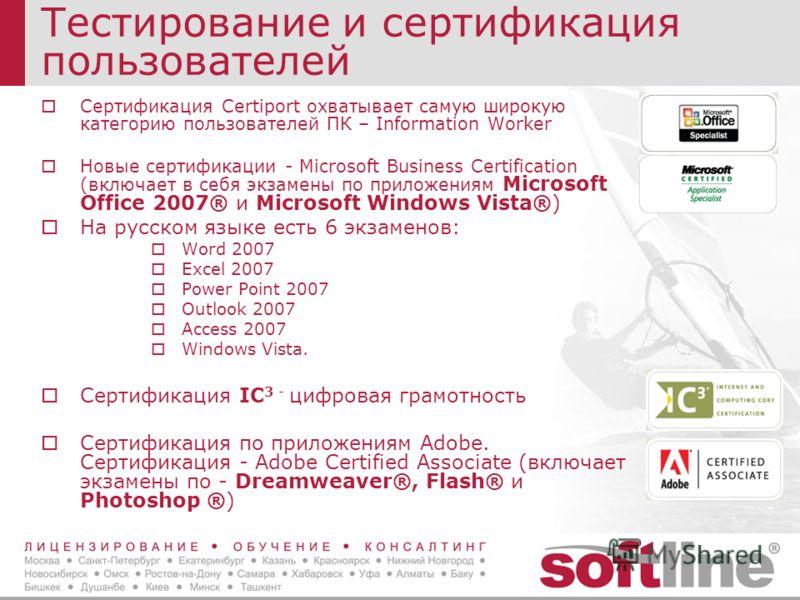 Тестирование и сертификация пользователей Сертификация Certiport охватывает самую широкую категорию пользователей ПК – Information Worker Новые сертификации - Microsoft Business Certification (включает в себя экзамены по приложениям Microsoft Office