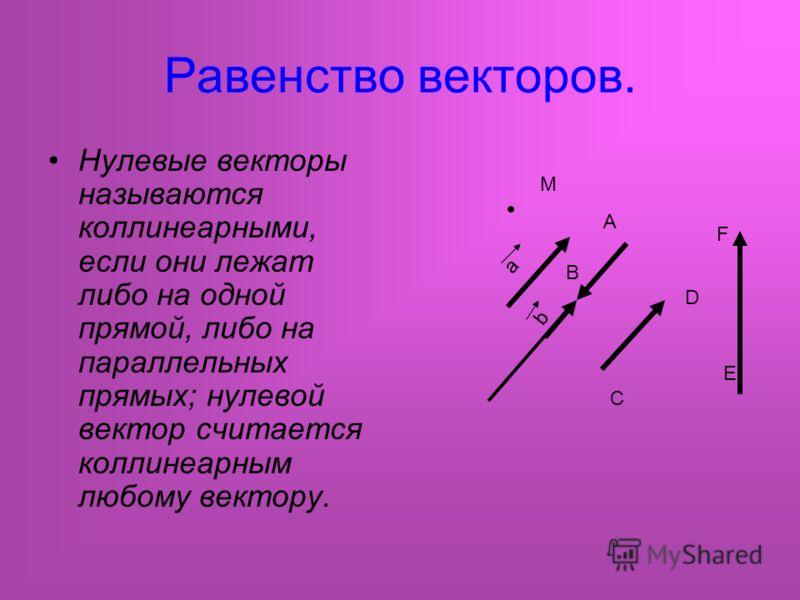 Равенство векторов. Нулевые векторы называются коллинеарными, если они лежат либо на одной прямой, либо на параллельных прямых; нулевой вектор считается коллинеарным любому вектору. а b B A C D E F M