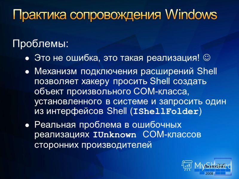 Проблемы: Это не ошибка, это такая реализация! Механизм подключения расширений Shell позволяет хакеру просить Shell создать объект произвольного COM-класса, установленного в системе и запросить один из интерфейсов Shell ( IShellFolder ) Реальная проб