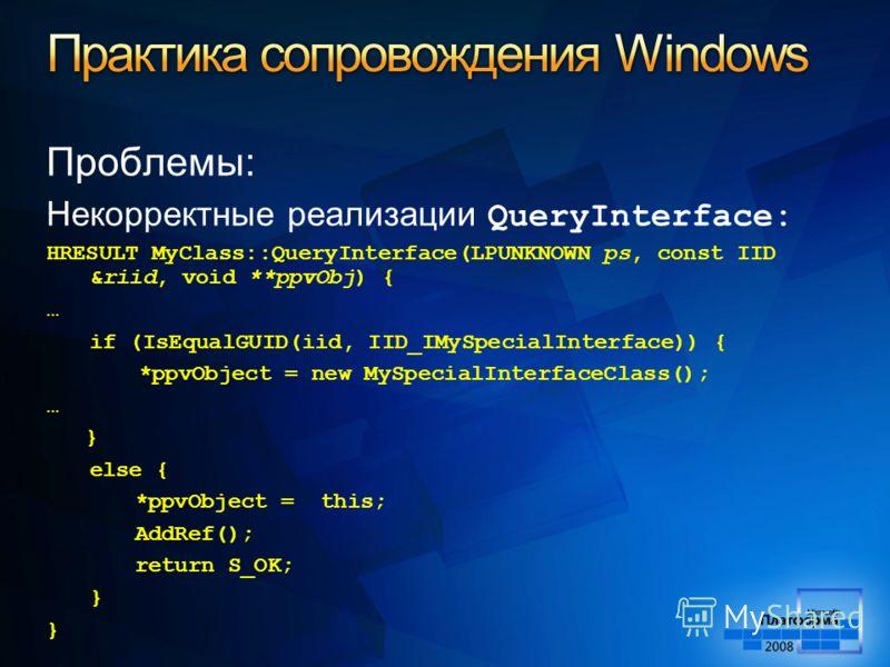 Проблемы: Некорректные реализации QueryInterface: HRESULT MyClass::QueryInterface(LPUNKNOWN ps, const IID &riid, void **ppvObj) { … if (IsEqualGUID(iid, IID_IMySpecialInterface)) { *ppvObject = new MySpecialInterfaceClass(); … } else { *ppvObject = t