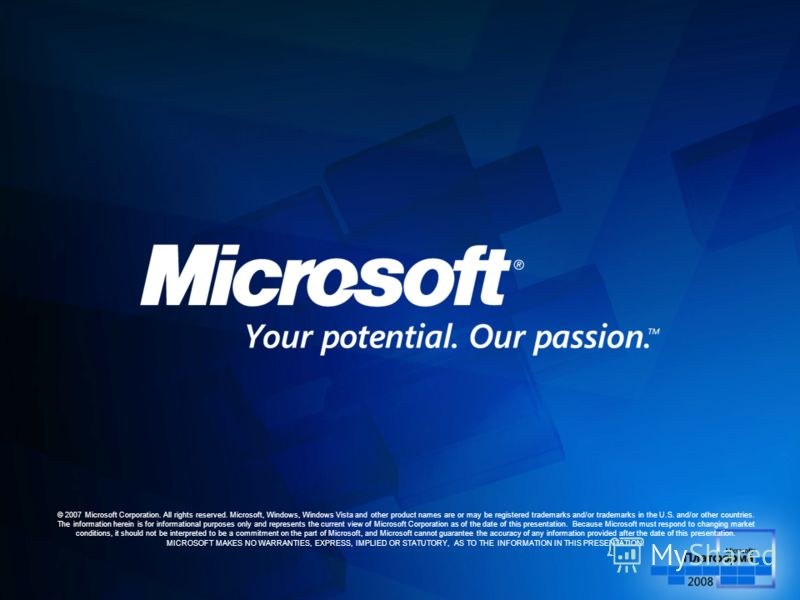 © 2007 Microsoft Corporation. All rights reserved. Microsoft, Windows, Windows Vista and other product names are or may be registered trademarks and/or trademarks in the U.S. and/or other countries. The information herein is for informational purpose