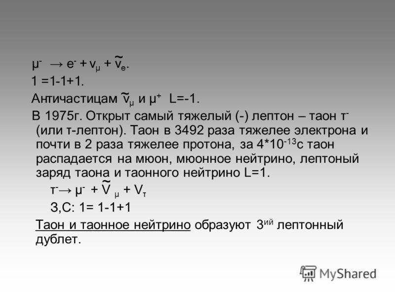 μ - е - + v μ + v е. 1 =1-1+1. Античастицам v μ и μ + L=-1. В 1975г. Открыт самый тяжелый (-) лептон – таон τ - (или τ-лептон). Таон в 3492 раза тяжелее электрона и почти в 2 раза тяжелее протона, за 4*10 -13 с таон распадается на мюон, мюонное нейтр