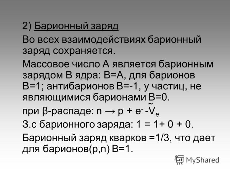 2) Барионный заряд Во всех взаимодействиях барионный заряд сохраняется. Массовое число А является барионным зарядом В ядра: В=А, для барионов В=1; антибарионов В=-1, у частиц, не являющимися барионами В=0. при β-распаде: n p + e - -V e З.с барионного