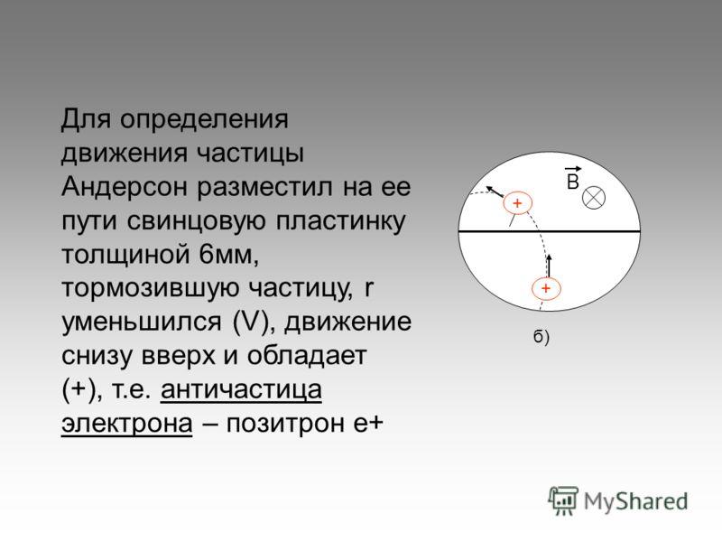 В + + б) Для определения движения частицы Андерсон разместил на ее пути свинцовую пластинку толщиной 6мм, тормозившую частицу, r уменьшился (V), движение снизу вверх и обладает (+), т.е. античастица электрона – позитрон е+