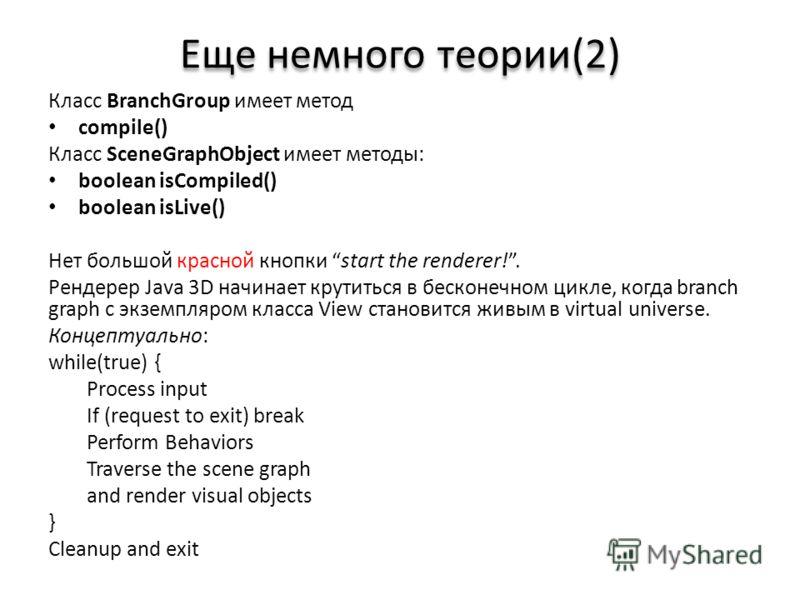 Еще немного теории(2) Класс BranchGroup имеет метод compile() Класс SceneGraphObject имеет методы: boolean isCompiled() boolean isLive() Нет большой красной кнопки start the renderer!. Рендерер Java 3D начинает крутиться в бесконечном цикле, когда br