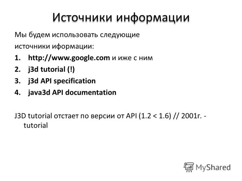 Источники информации Мы будем использовать следующие источники иформации: 1.http://www.google.com и иже с ним 2.j3d tutorial (!) 3.j3d API specification 4.java3d API documentation J3D tutorial отстает по версии от API (1.2 < 1.6) // 2001г. - tutorial