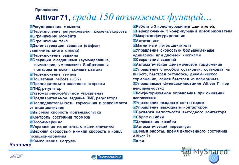 32 Summary PPT_ATV71_EN October 2004 Приложение Altivar 71, среди 150 возможных функций... Регулирование момента Переключение регулирования момент/скорость Ограничение момента Ограничение тока Делинеаризация задания (эффект увеличительного стекла) Пе