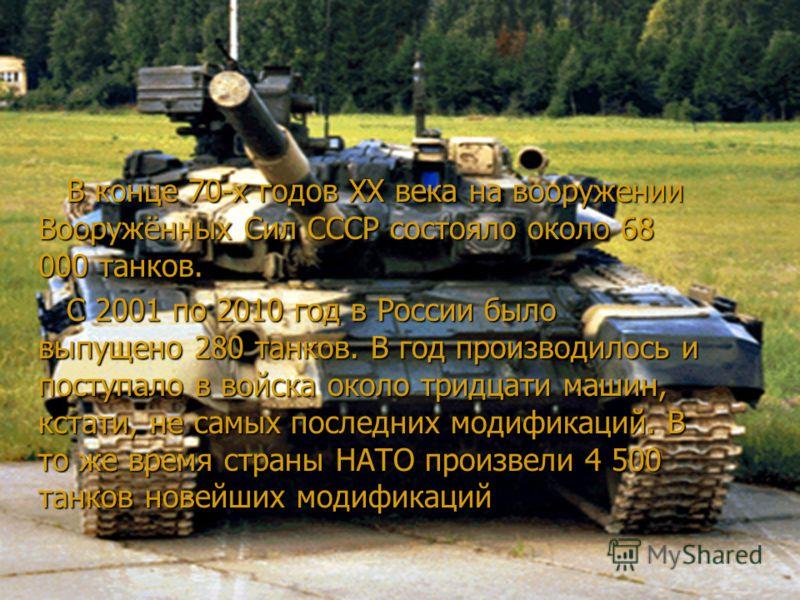 В конце 70-х годов XX века на вооружении Вооружённых Сил СССР состояло около 68 000 танков. В конце 70-х годов XX века на вооружении Вооружённых Сил СССР состояло около 68 000 танков. С 2001 по 2010 год в России было выпущено 280 танков. В год произв