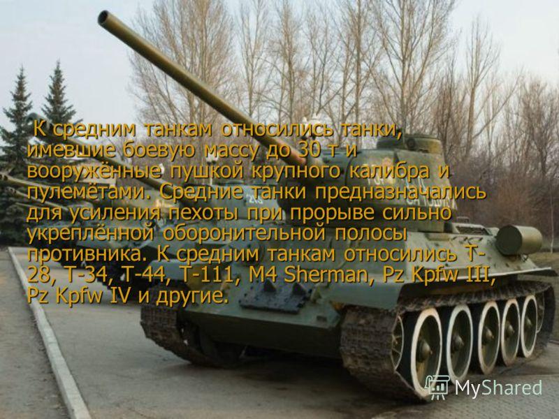 К средним танкам относились танки, имевшие боевую массу до 30 т и вооружённые пушкой крупного калибра и пулемётами. Средние танки предназначались для усиления пехоты при прорыве сильно укреплённой оборонительной полосы противника. К средним танкам от