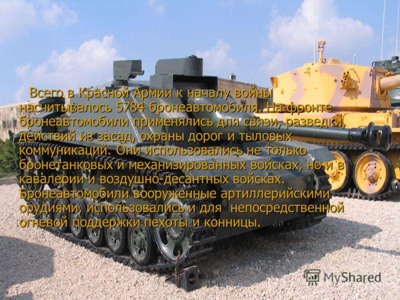 Всего в Красной Армии к началу войны насчитывалось 5784 бронеавтомобиля. На фронте бронеавтомобили применялись для связи, разведки, действий из засад, охраны дорог и тыловых коммуникаций. Они использовались не только бронетанковых и механизированных
