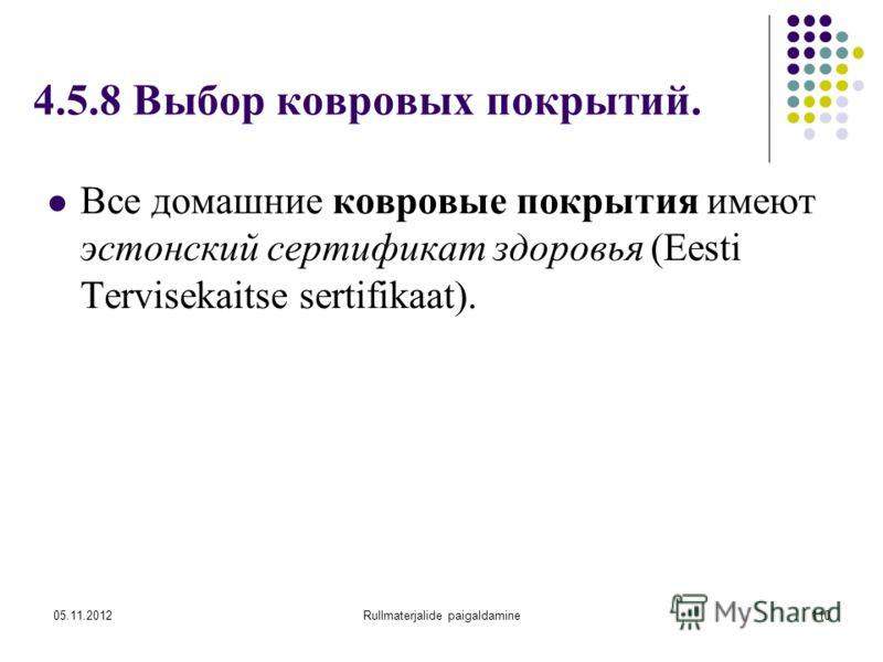 05.11.2012Rullmaterjalide paigaldamine110 4.5.8 Выбор ковровых покрытий. Все домашние ковровые покрытия имеют эстонский сертификат здоровья (Eesti Tervisekaitse sertifikaat).