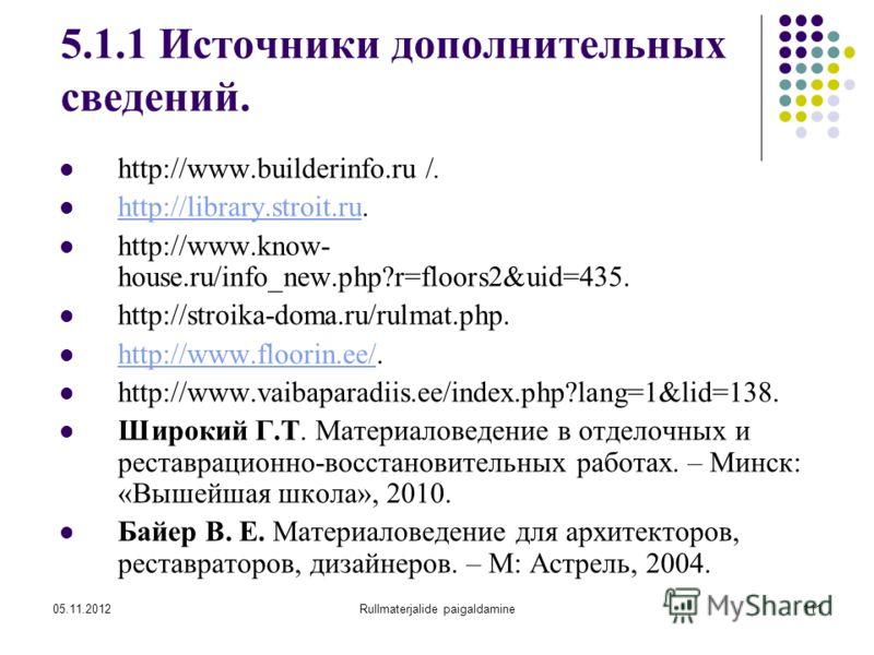 05.11.2012Rullmaterjalide paigaldamine111 5.1.1 Источники дополнительных сведений. http://www.builderinfo.ru /. http://library.stroit.ru. http://library.stroit.ru http://www.know- house.ru/info_new.php?r=floors2&uid=435. http://stroika-doma.ru/rulmat