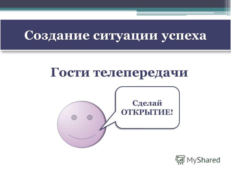 Создание ситуации успеха Гости телепередачи Сделай ОТКРЫТИЕ!