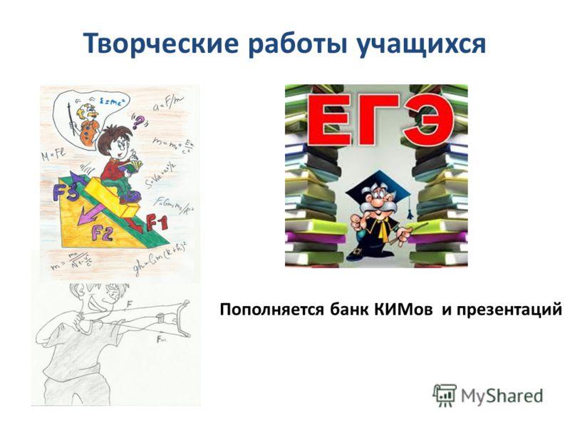 Творческие работы учащихся Пополняется банк КИМов и презентаций