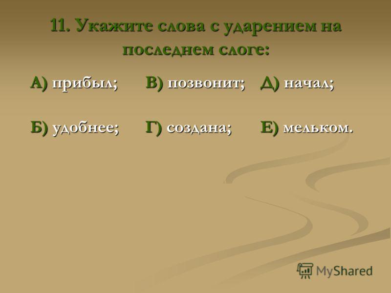 11. Укажите слова с ударением на последнем слоге: А) прибыл; В) позвонит; Д) начал; Б) удобнее; Г) создана; Е) мельком. В) позвонит; Г) создана.