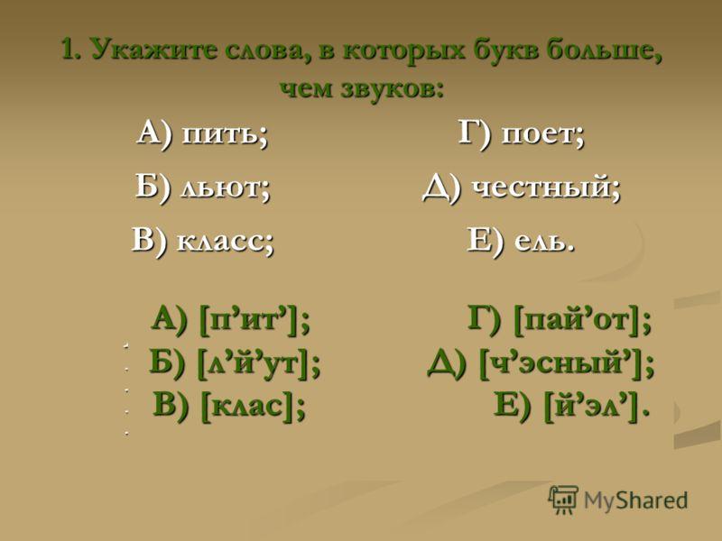 1. Укажите слова, в которых букв больше, чем звуков: А) пить; Г) поет; Б) льют; Д) честный; В) класс; Е) ель. А) [пит]; Г) [пайот]; Б) [лйут]; Д) [чэсный]; В) [клас]; Е) [йэл]. А) [пит]; Г) [пайот]; Б) [лйут]; Д) [чэсный]; В) [клас]; Е) [йэл].