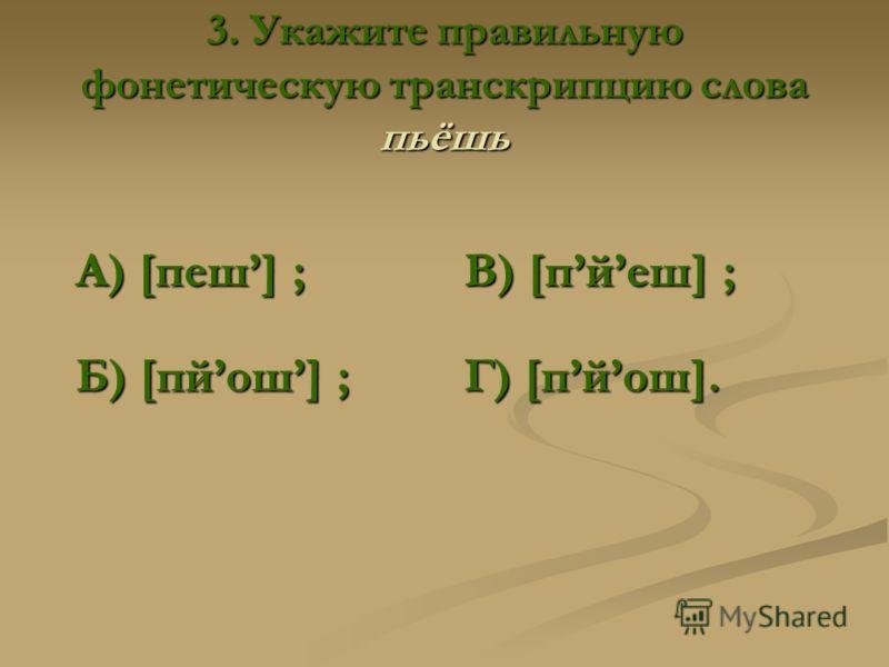 3. Укажите правильную фонетическую транскрипцию слова пьёшь А) [пеш] ; В) [пйеш] ; Б) [пйош] ; Г) [пйош].