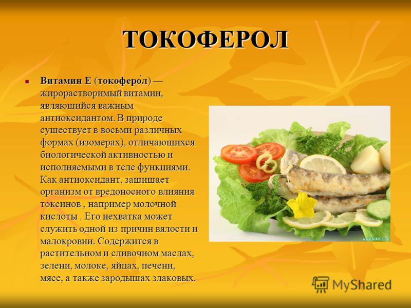 ТОКОФЕРОЛ Витамин E (токоферо́л) жирорастворимый витамин, являющийся важным антиоксидантом. В природе существует в восьми различных формах (изомерах), отличающихся биологической активностью и исполняемыми в теле функциями. Как антиоксидант, защищает