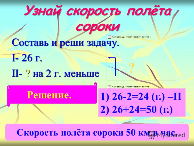 Узнай скорость полёта сороки Составь и реши задачу. I- 26 г. II- ? на 2 г. меньше ? Решение. 1) 26-2=24 (г.) –II 2) 26+24=50 (г.) Скорость полёта сороки 50 км в час.