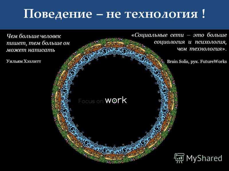 Поведение – не технология ! 5 «Социальные сети – это больше социология и психология, чем технология». Brain Solis, рук. FutureWorks Чем больше человек пишет, тем больше он может написать Уильям Хэзлитт.