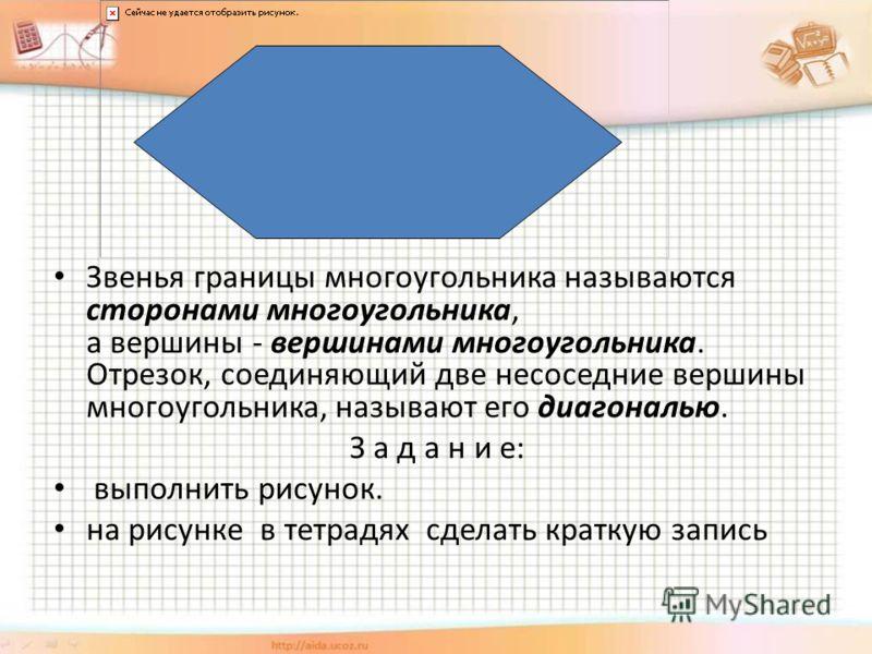 Звенья границы многоугольника называются сторонами многоугольника, а вершины - вершинами многоугольника. Отрезок, соединяющий две несоседние вершины многоугольника, называют его диагональю. З а д а н и е: выполнить рисунок. на рисунке в тетрадях сдел