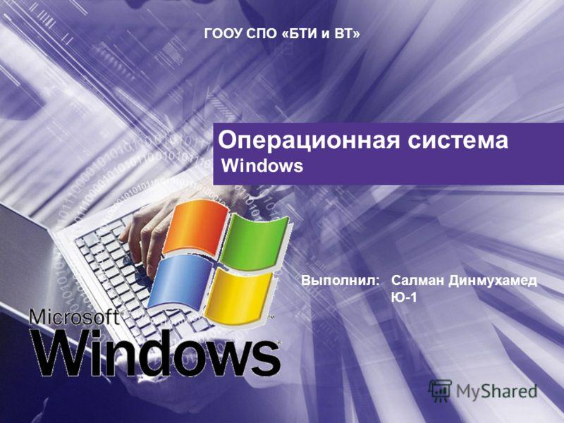 Операционная система Windows ГООУ СПО «БТИ и ВТ» Выполнил: Салман Динмухамед Ю-1