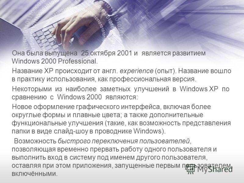 Она была выпущена 25 октября 2001 и является развитием Windows 2000 Professional. Название XP происходит от англ. experience (опыт). Название вошло в практику использования, как профессиональная версия. Некоторыми из наиболее заметных улучшений в Win