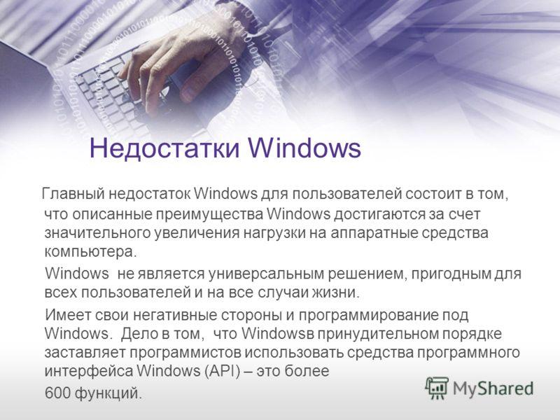 Недостатки Windows Главный недостаток Windows для пользователей состоит в том, что описанные преимущества Windows достигаются за счет значительного увеличения нагрузки на аппаратные средства компьютера. Windows не является универсальным решением, при