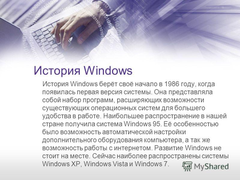 История Windows История Windows берёт своё начало в 1986 году, когда появилась первая версия системы. Она представляла собой набор программ, расширяющих возможности существующих операционных систем для большего удобства в работе. Наибольшее распростр